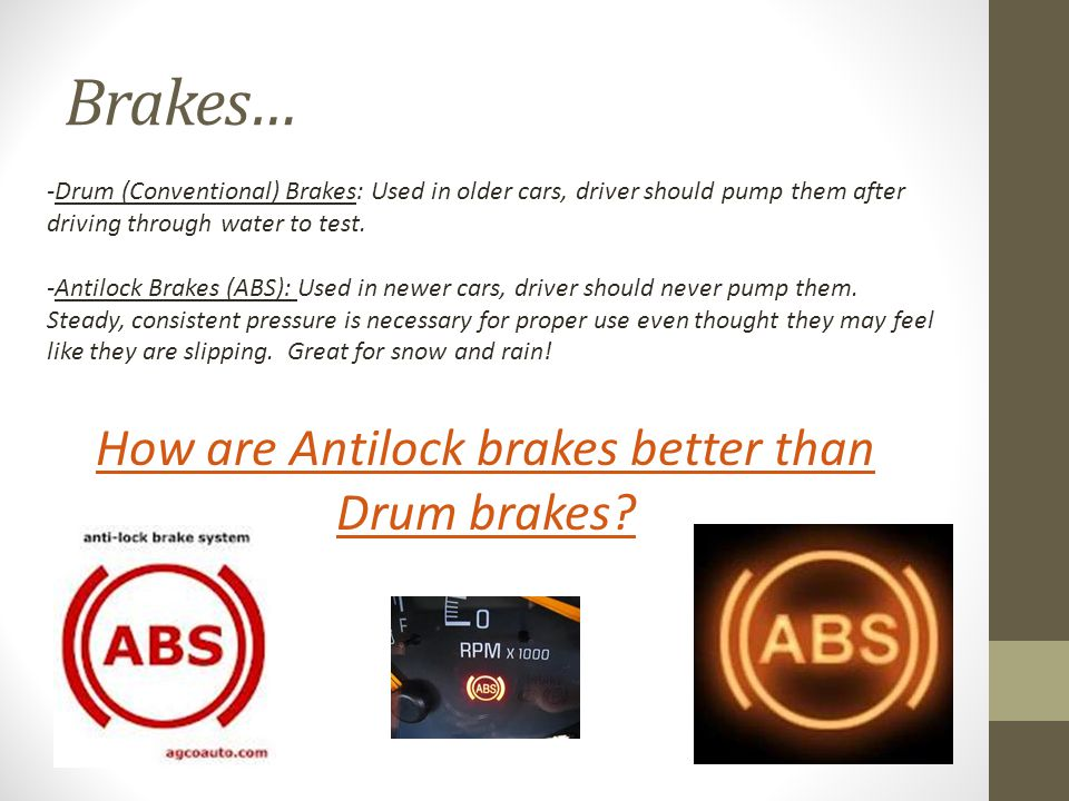 Brakes… -Drum (Conventional) Brakes: Used in older cars, driver should pump them after driving through water to test.
