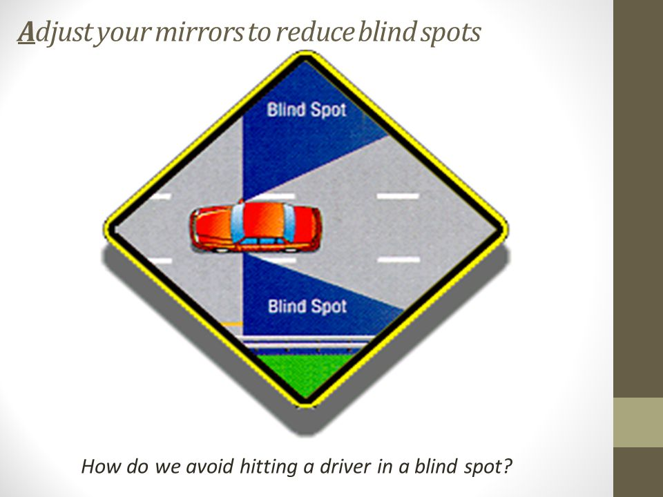 Adjust your mirrors to reduce blind spots How do we avoid hitting a driver in a blind spot
