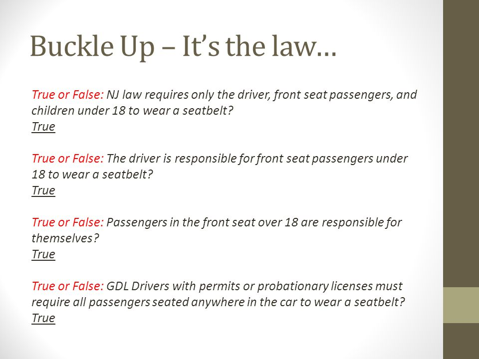 Buckle Up – It's the law… True or False: NJ law requires only the driver, front seat passengers, and children under 18 to wear a seatbelt.