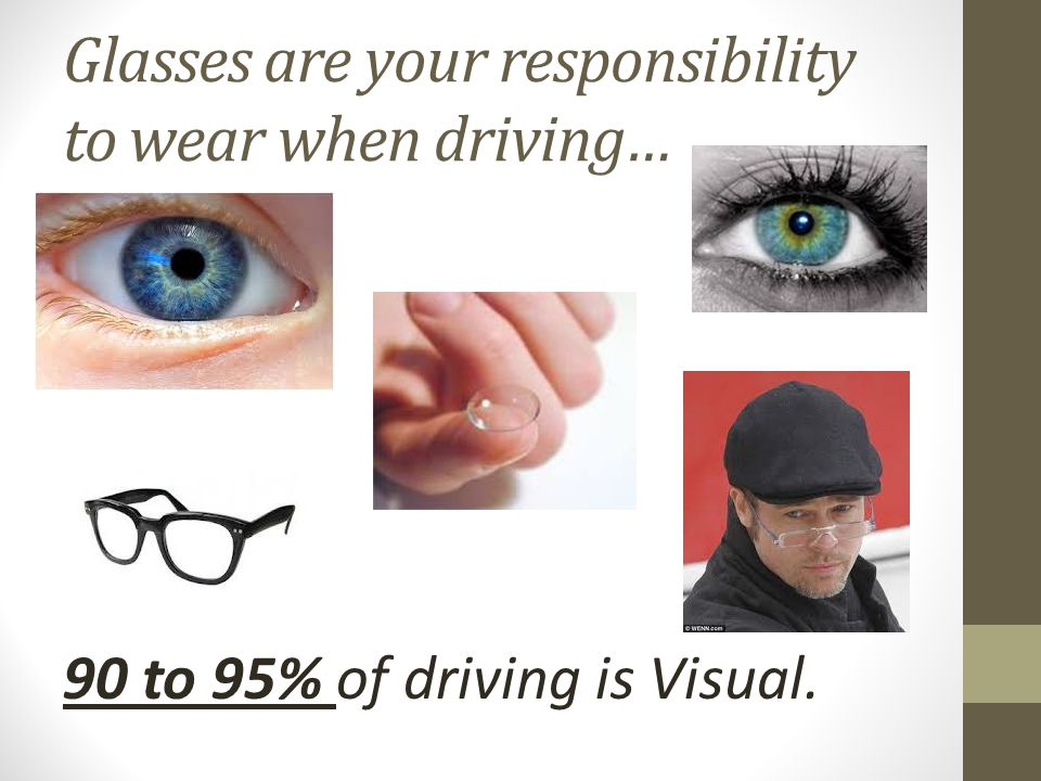 Glasses are your responsibility to wear when driving… 90 to 95% of driving is Visual.