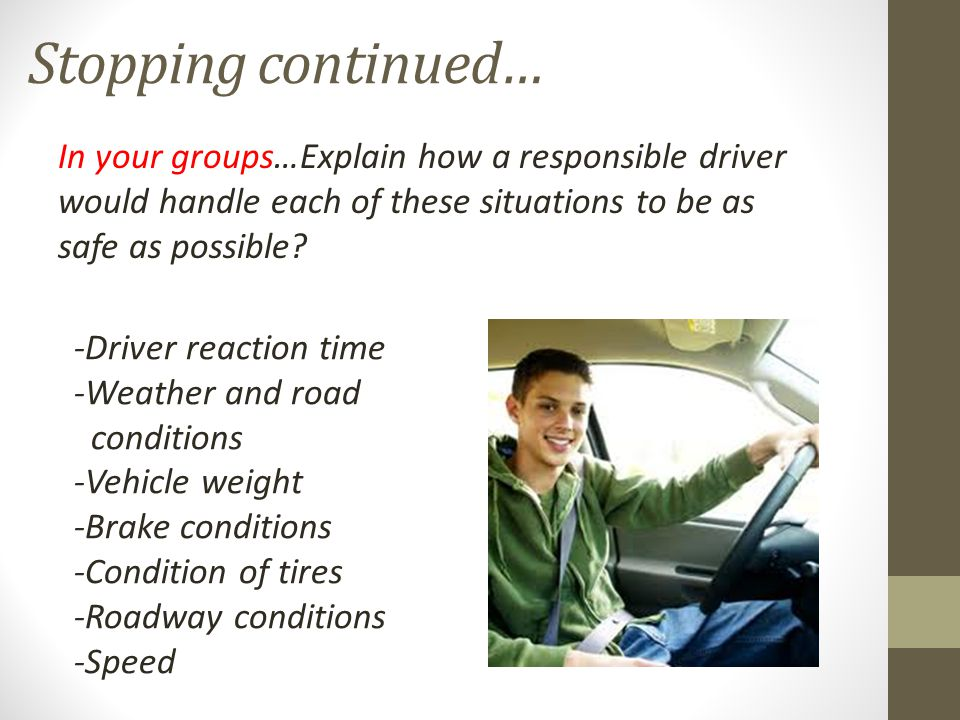 Stopping continued… In your groups…Explain how a responsible driver would handle each of these situations to be as safe as possible.