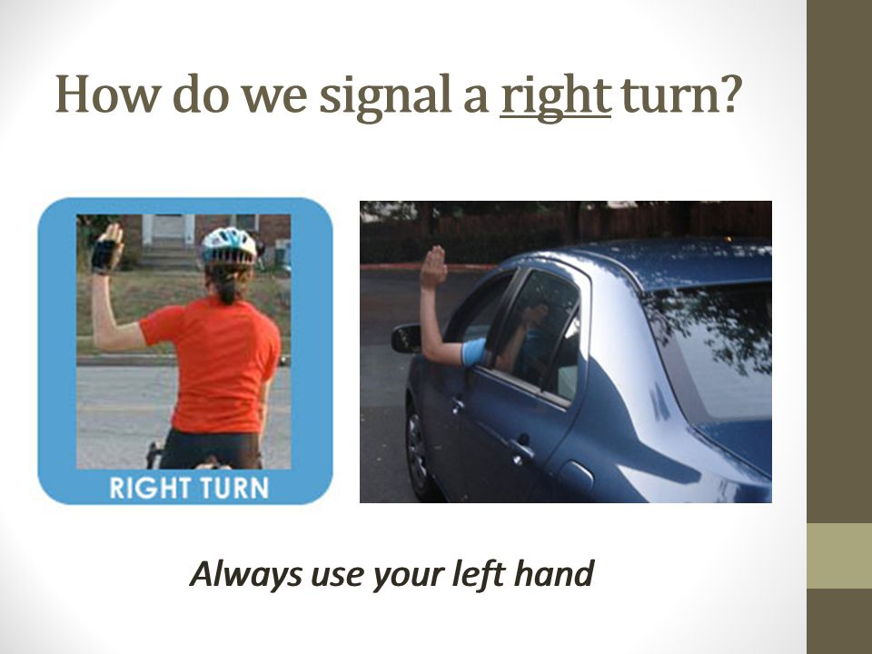 How do we signal a right turn. Always use your left hand How do we signal a right turn.