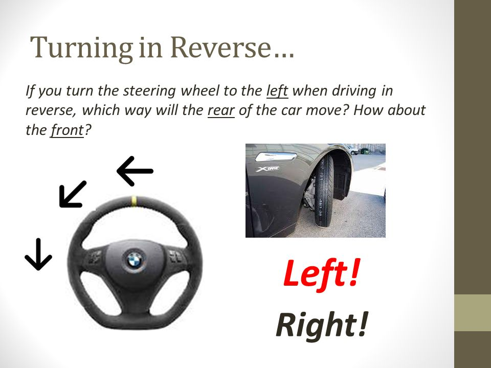 Turning in Reverse… If you turn the steering wheel to the left when driving in reverse, which way will the rear of the car move.