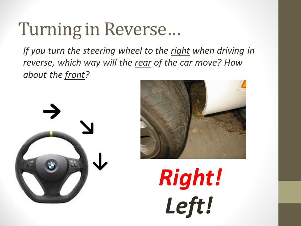 Turning in Reverse… If you turn the steering wheel to the right when driving in reverse, which way will the rear of the car move.