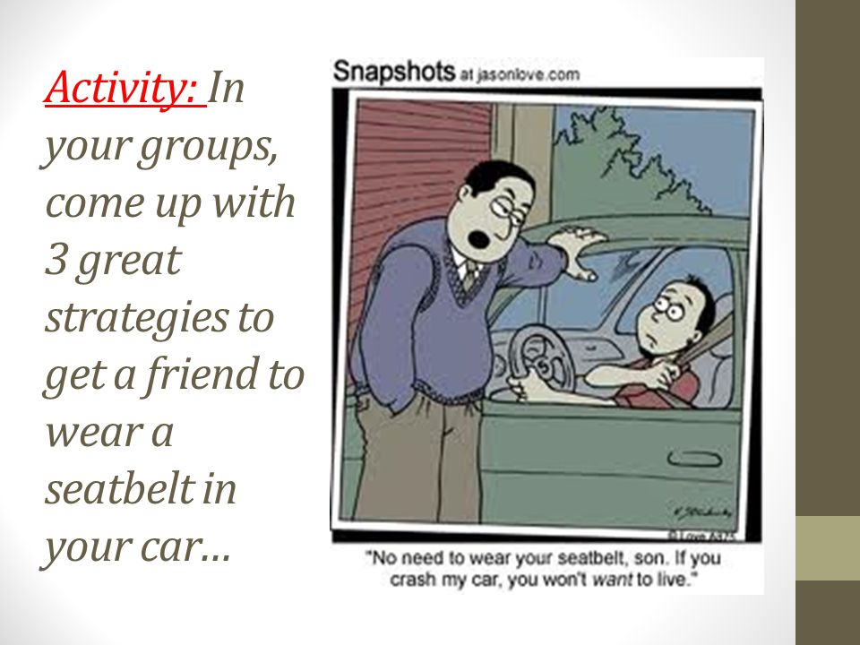 Activity: In your groups, come up with 3 great strategies to get a friend to wear a seatbelt in your car…