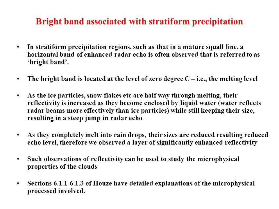 Bright band associated with stratiform precipitation In stratiform precipitation regions, such as that in a mature squall line, a horizontal band of enhanced radar echo is often observed that is referred to as 'bright band'.