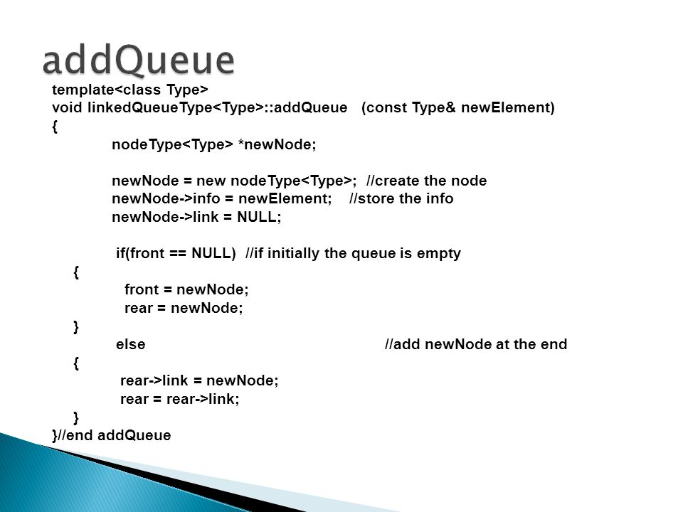 template void linkedQueueType ::addQueue (const Type& newElement) { nodeType *newNode; newNode = new nodeType ; //create the node newNode->info = newElement; //store the info newNode->link = NULL; if(front == NULL) //if initially the queue is empty { front = newNode; rear = newNode; } else//add newNode at the end { rear->link = newNode; rear = rear->link; } }//end addQueue