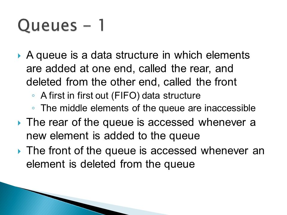  A queue is a data structure in which elements are added at one end, called the rear, and deleted from the other end, called the front ◦ A first in first out (FIFO) data structure ◦ The middle elements of the queue are inaccessible  The rear of the queue is accessed whenever a new element is added to the queue  The front of the queue is accessed whenever an element is deleted from the queue