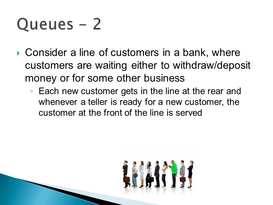  Consider a line of customers in a bank, where customers are waiting either to withdraw/deposit money or for some other business ◦ Each new customer gets in the line at the rear and whenever a teller is ready for a new customer, the customer at the front of the line is served