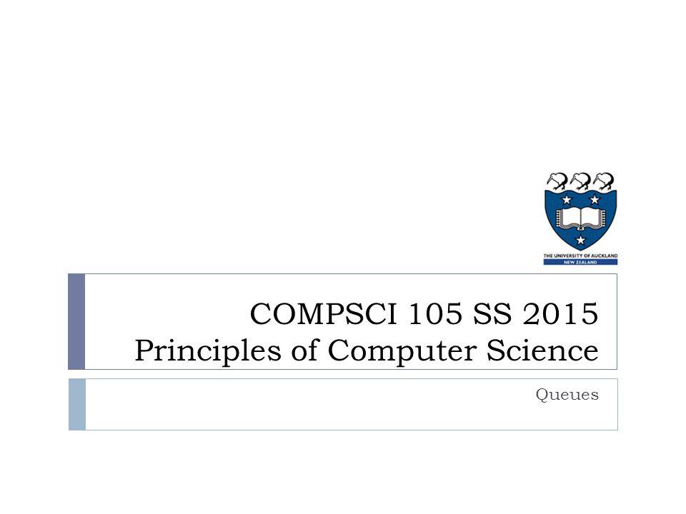 COMPSCI 105 SS 2015 Principles of Computer Science Queues