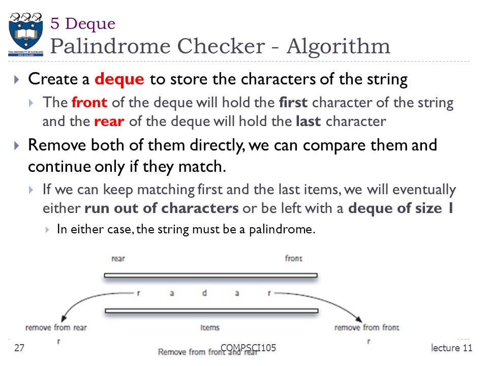  Create a deque to store the characters of the string  The front of the deque will hold the first character of the string and the rear of the deque will hold the last character  Remove both of them directly, we can compare them and continue only if they match.