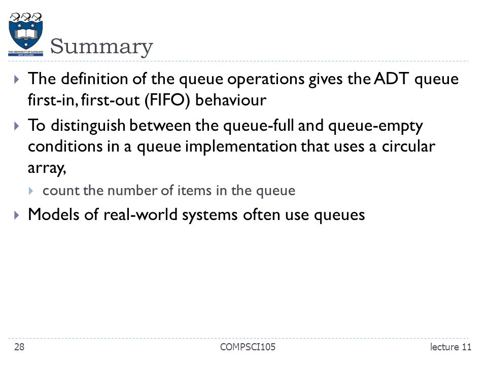 Summary  The definition of the queue operations gives the ADT queue first-in, first-out (FIFO) behaviour  To distinguish between the queue-full and queue-empty conditions in a queue implementation that uses a circular array,  count the number of items in the queue  Models of real-world systems often use queues lecture 11COMPSCI10528