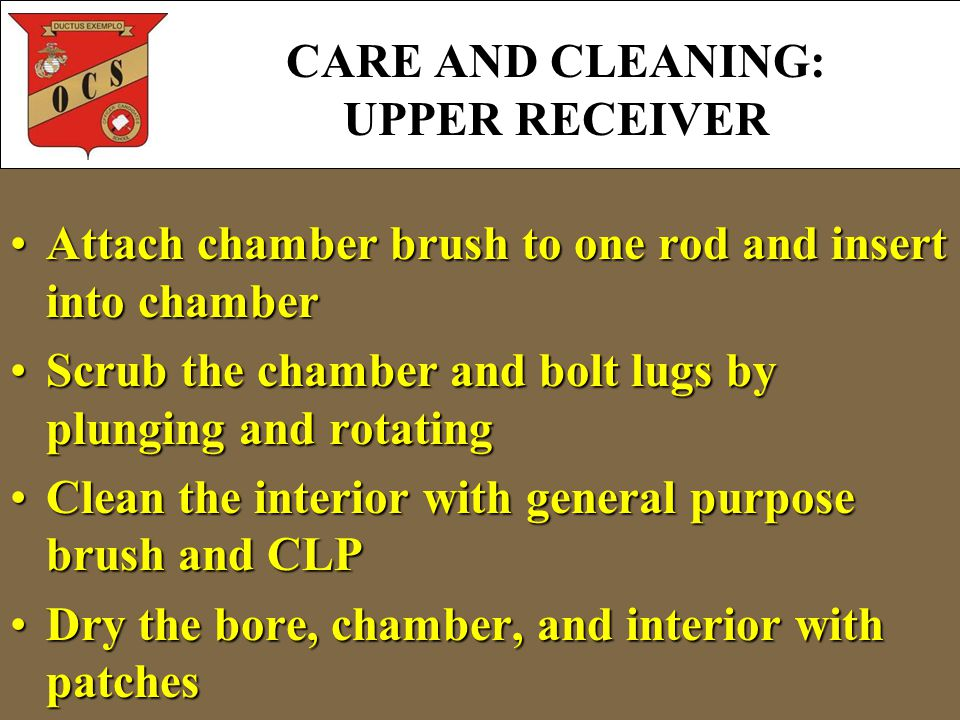 Attach chamber brush to one rod and insert into chamberAttach chamber brush to one rod and insert into chamber Scrub the chamber and bolt lugs by plunging and rotatingScrub the chamber and bolt lugs by plunging and rotating Clean the interior with general purpose brush and CLPClean the interior with general purpose brush and CLP Dry the bore, chamber, and interior with patchesDry the bore, chamber, and interior with patches CARE AND CLEANING: UPPER RECEIVER