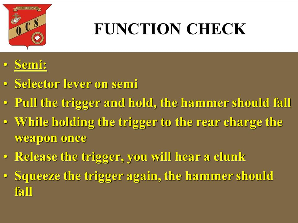 Semi:Semi: Selector lever on semiSelector lever on semi Pull the trigger and hold, the hammer should fallPull the trigger and hold, the hammer should fall While holding the trigger to the rear charge the weapon onceWhile holding the trigger to the rear charge the weapon once Release the trigger, you will hear a clunkRelease the trigger, you will hear a clunk Squeeze the trigger again, the hammer should fallSqueeze the trigger again, the hammer should fall FUNCTION CHECK
