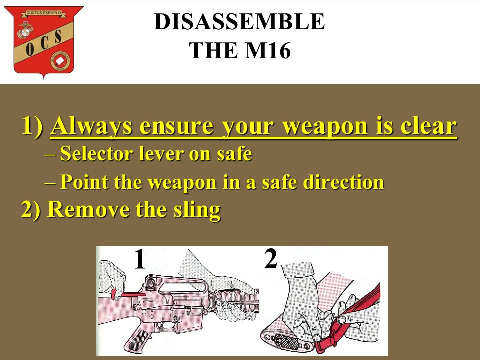DISASSEMBLE THE M16 1)Always ensure your weapon is clear 1) Always ensure your weapon is clear –Selector lever on safe –Point the weapon in a safe direction 2) Remove the sling 1 2