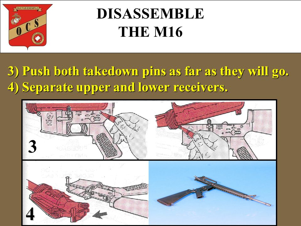 3) Push both takedown pins as far as they will go. 4) Separate upper and lower receivers. 3 DISASSEMBLE THE M16