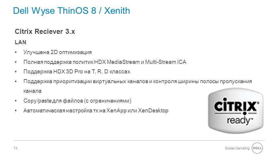 Global Marketing 14 Dell Wyse ThinOS 8 / Xenith Citrix Reciever 3.x LAN Улучшена 2D оптимизация Полная поддержка политик HDX MediaStream и Multi-Stream ICA Поддержка HDX 3D Pro на T, R, D классах Поддержка приоритизации виртуальных каналов и контроля ширины полосы пропускания канала Copy/paste для файлов (с ограничениями) Автоматическая настройка тк на XenApp или XenDesktop