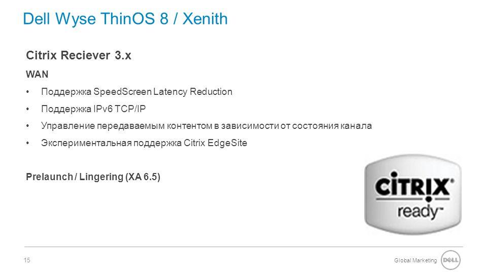 Global Marketing 15 Dell Wyse ThinOS 8 / Xenith Citrix Reciever 3.x WAN Поддержка SpeedScreen Latency Reduction Поддержка IPv6 TCP/IP Управление передаваемым контентом в зависимости от состояния канала Экспериментальная поддержка Citrix EdgeSite Prelaunch / Lingering (XA 6.5)