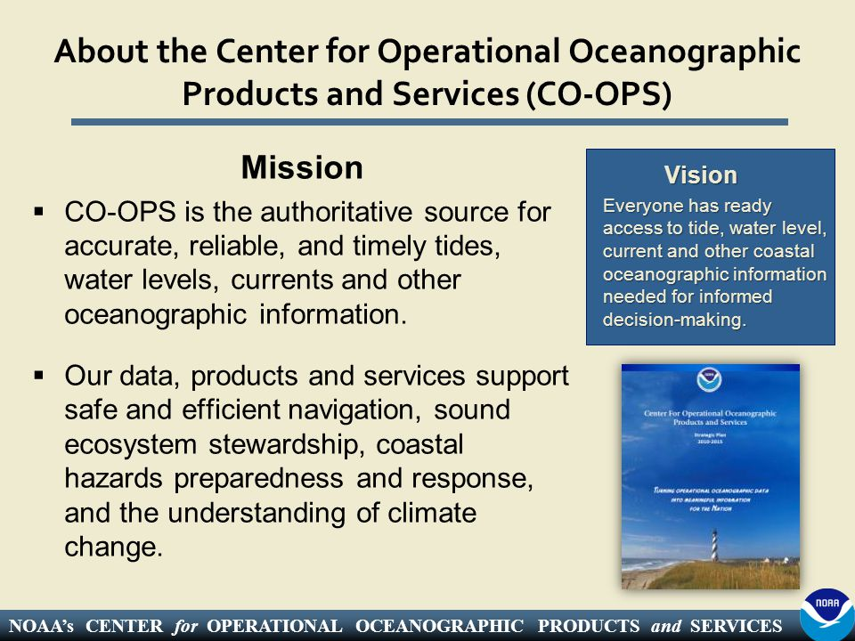 NOAA's CENTER for OPERATIONAL OCEANOGRAPHIC PRODUCTS and SERVICES Authorization Legislative Mandates  US Coast and Geodetic Survey Act of 1947  Hydrographic Services Improvement Act (1998)  Boundary Waters Treaty of 1909  US Tsunami Warning and Education Act (2006) Legal Precedents  1936 Borax, Ltd v.