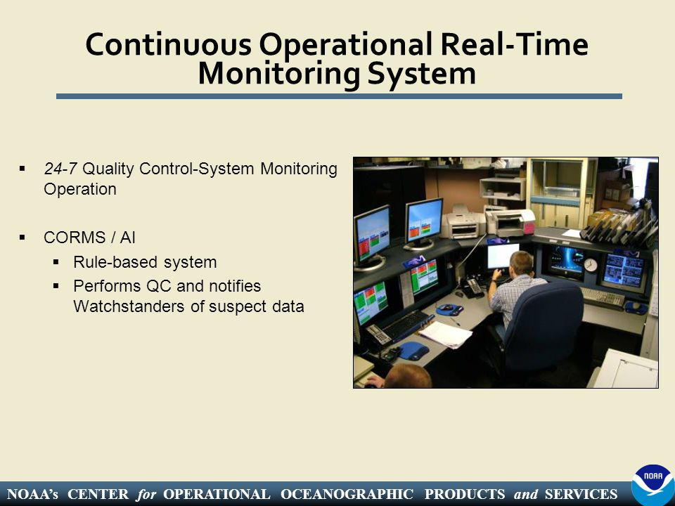 NOAA's CENTER for OPERATIONAL OCEANOGRAPHIC PRODUCTS and SERVICES Continuous Operational Real-Time Monitoring System  24-7 Quality Control-System Monitoring Operation  CORMS / AI  Rule-based system  Performs QC and notifies Watchstanders of suspect data