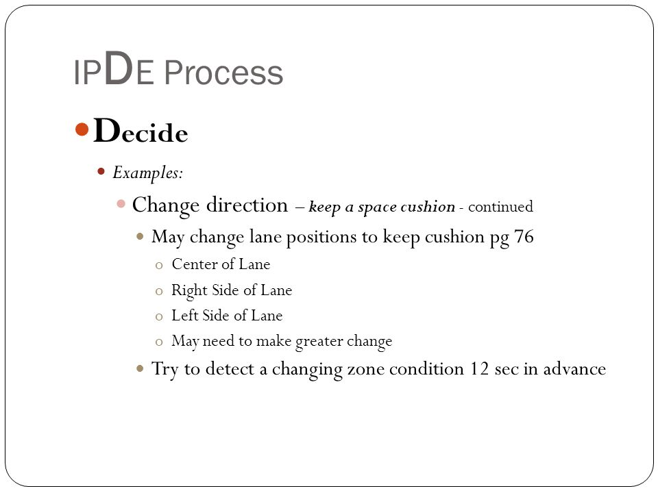 IP D E Process D ecide Examples: Change direction – keep a space cushion - continued May change lane positions to keep cushion pg 76 oCenter of Lane o