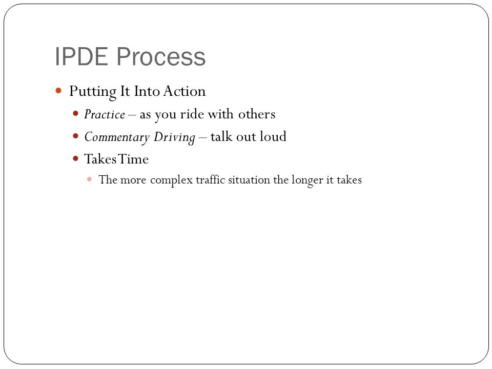 IPDE Process Putting It Into Action Practice – as you ride with others Commentary Driving – talk out loud Takes Time The more complex traffic situatio