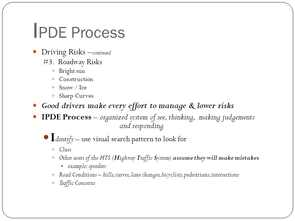 I PDE Process IPDE Process – organized system of see, thinking and responding Identify – use visual search pattern Smith System - 5 Rules that help drivers develop good seeing habits Aim High In Steering – look 12-15 seconds ahead of your vehicle Keep Eyes Moving Get the Big Picture Make Sure Others See You Leave Yourself an Out Zone Control System – organized method of managing the 6 zones around your car - see a zone change – check other zones – create space for yourself by adjusting speed & lane position – Communicate Open Zone – no restriction Line of Sight – intended path of travel Target Area – center of intended path Closed Zone – zone not open - restricted line of sight oExamples: stop light (front zone), parked car (right front zone)