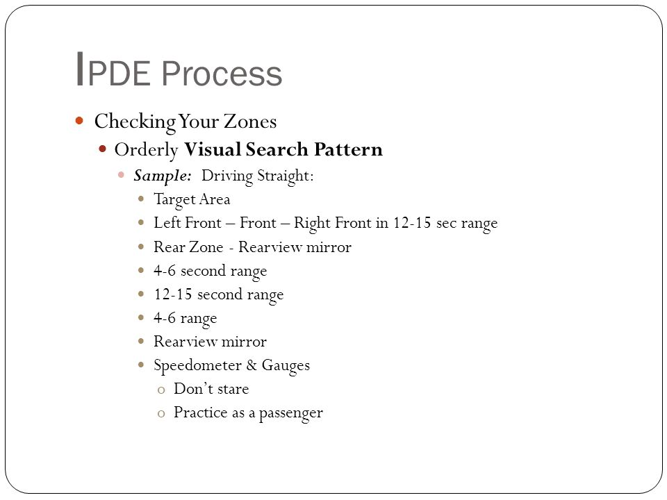 I PDE Process Field of Vision – area see around you Most of us can see 90 degrees to each side = 180 degrees Central Vision – right in front of you 10 degrees – see clearly Peripheral Vision – area see to right or left – Outer edges see less clearly FIELD OF VISION Central Vision Peripheral Vision