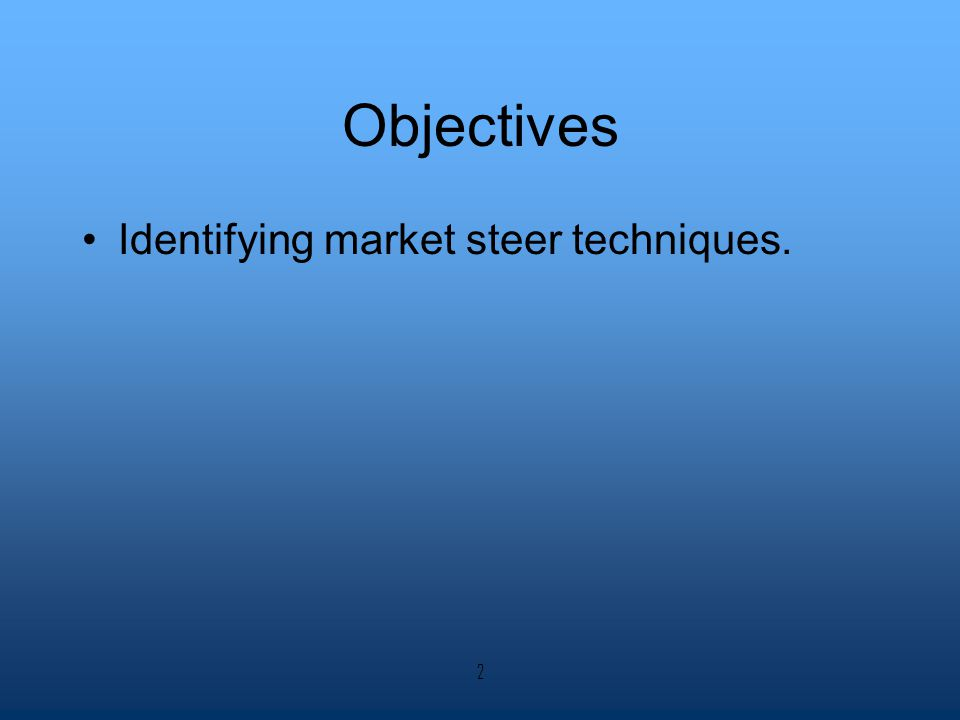 Objectives Identifying market steer techniques. 2