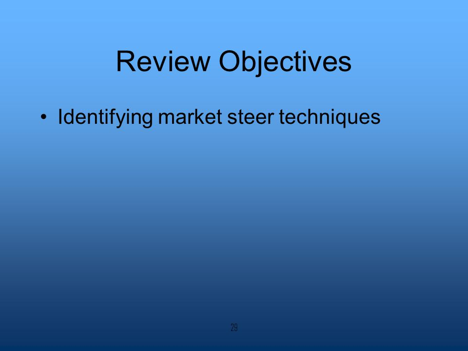 Review Objectives Identifying market steer techniques 29