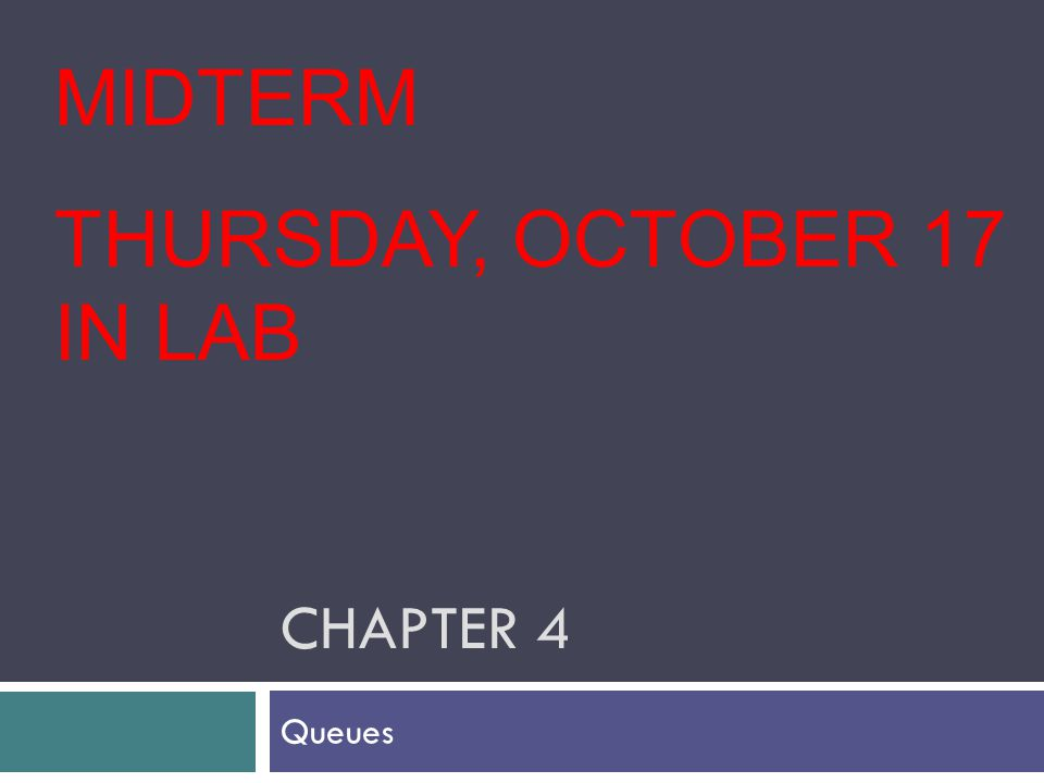 CHAPTER 4 Queues MIDTERM THURSDAY, OCTOBER 17 IN LAB
