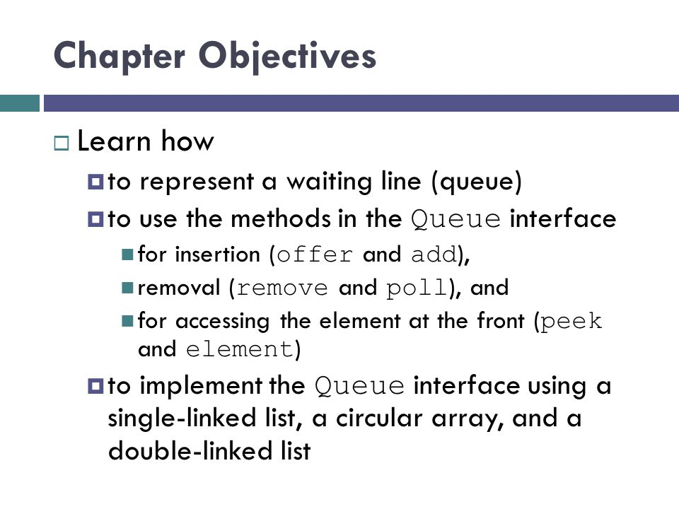 Chapter Objectives  Learn how  to represent a waiting line (queue)  to use the methods in the Queue interface for insertion ( offer and add ), removal ( remove and poll ), and for accessing the element at the front ( peek and element )  to implement the Queue interface using a single-linked list, a circular array, and a double-linked list