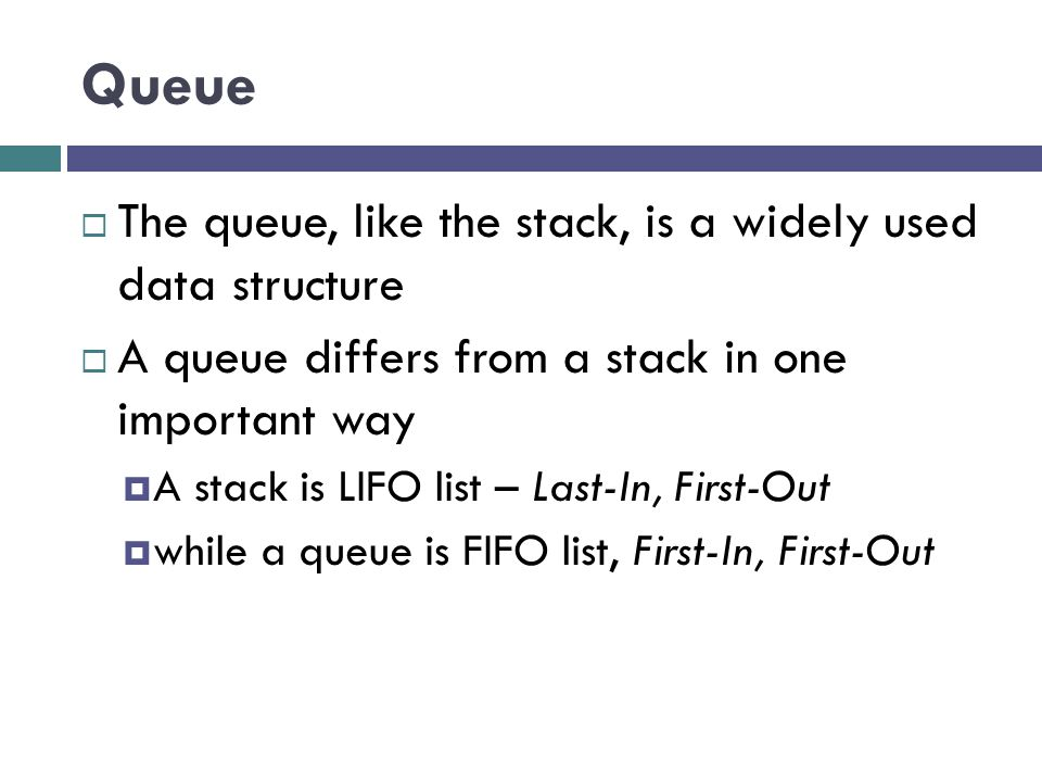 Queue  The queue, like the stack, is a widely used data structure  A queue differs from a stack in one important way  A stack is LIFO list – Last-In, First-Out  while a queue is FIFO list, First-In, First-Out