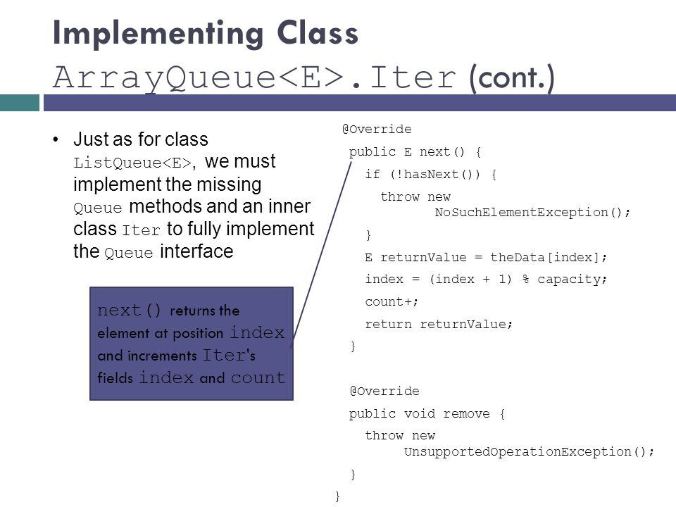 Implementing Class ArrayQueue.Iter public E next() { if (!hasNext()) { throw new NoSuchElementException(); } E returnValue = theData[index]; index = (index + 1) % capacity; count+; return returnValue; public void remove { throw new UnsupportedOperationException(); } Just as for class ListQueue, we must implement the missing Queue methods and an inner class Iter to fully implement the Queue interface next() returns the element at position index and increments Iter s fields index and count