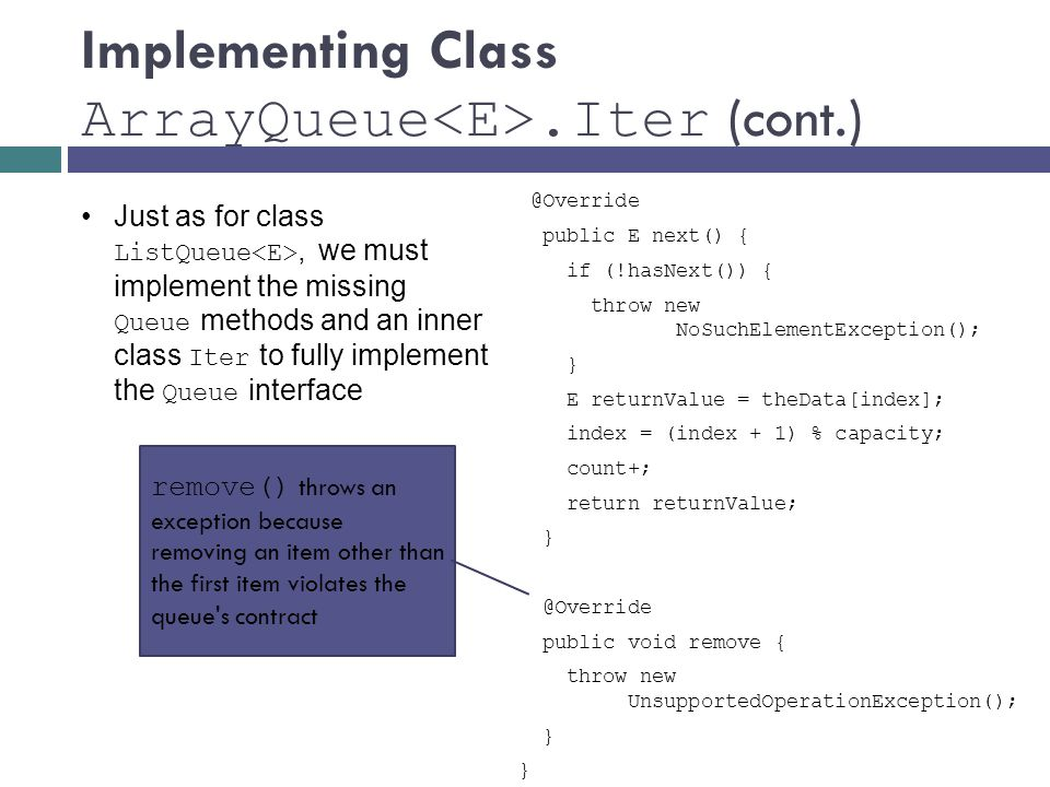 Implementing Class ArrayQueue.Iter public E next() { if (!hasNext()) { throw new NoSuchElementException(); } E returnValue = theData[index]; index = (index + 1) % capacity; count+; return returnValue; public void remove { throw new UnsupportedOperationException(); } Just as for class ListQueue, we must implement the missing Queue methods and an inner class Iter to fully implement the Queue interface remove() throws an exception because removing an item other than the first item violates the queue s contract