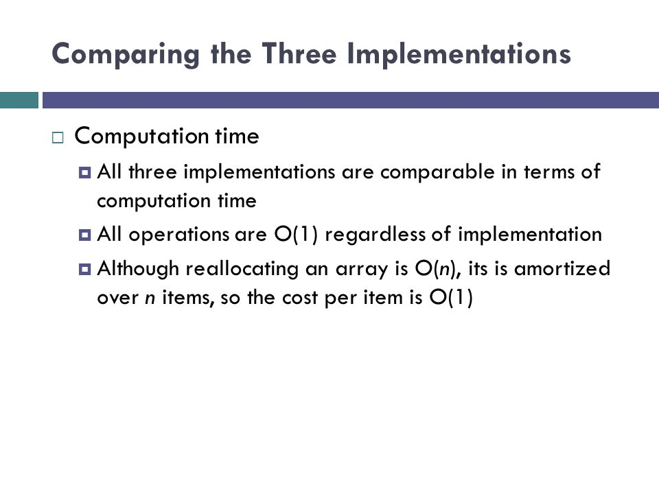 Comparing the Three Implementations  Computation time  All three implementations are comparable in terms of computation time  All operations are O(1) regardless of implementation  Although reallocating an array is O(n), its is amortized over n items, so the cost per item is O(1)