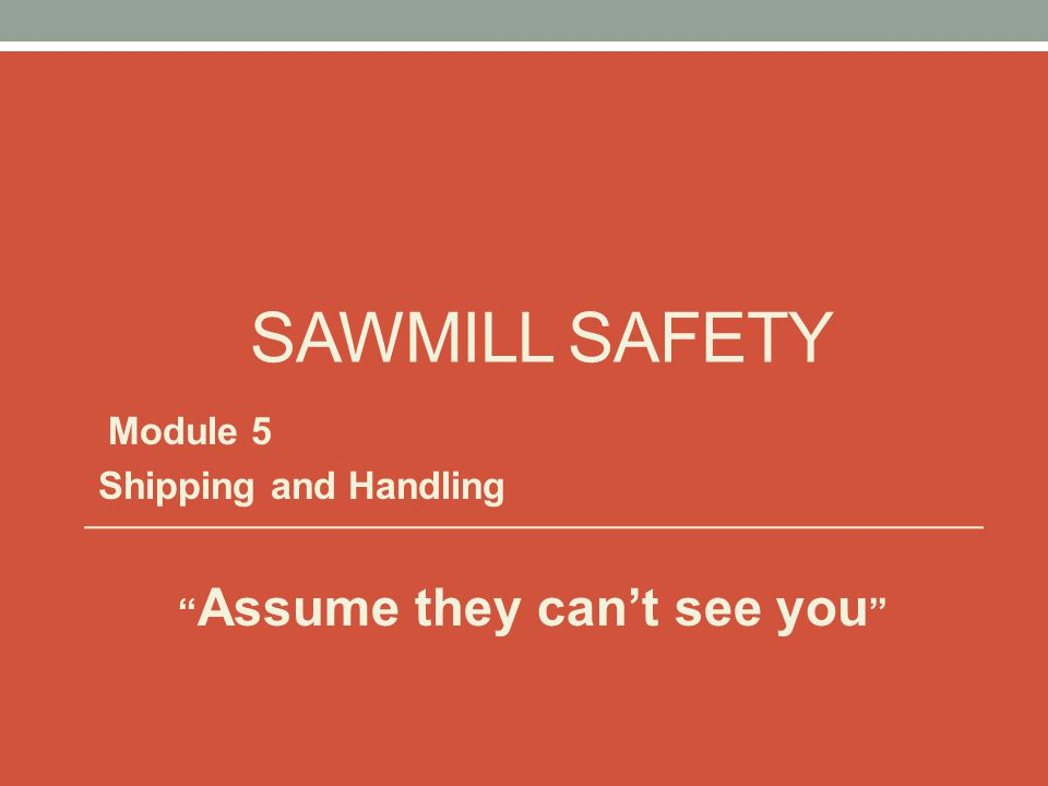 SAWMILL SAFETY Module 5 Shipping and Handling Assume they can't see you