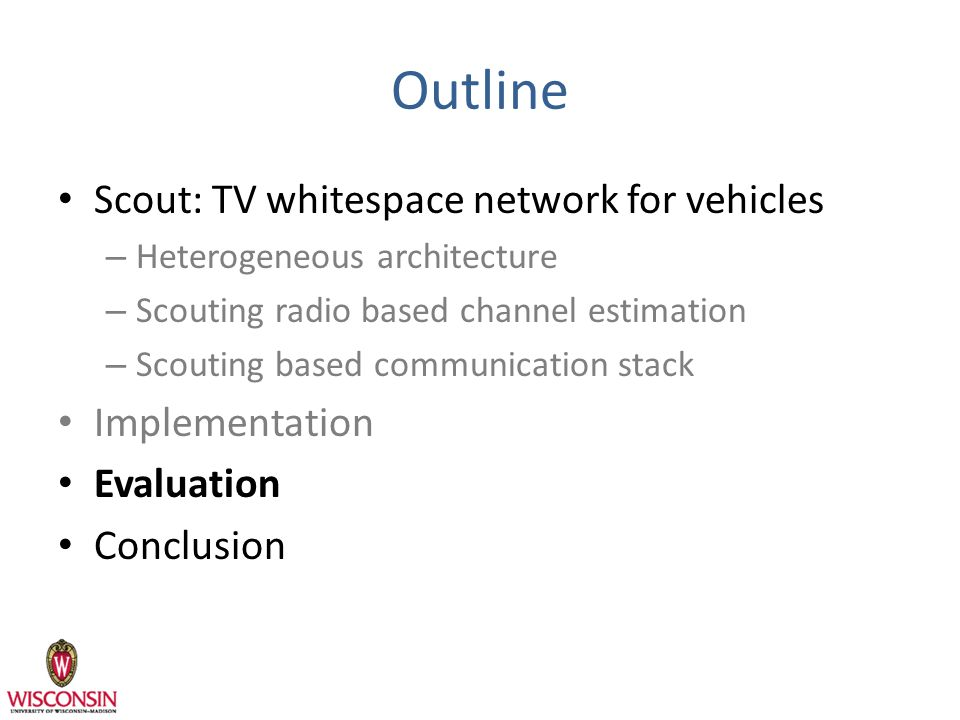 Outline Scout: TV whitespace network for vehicles – Heterogeneous architecture – Scouting radio based channel estimation – Scouting based communication stack Implementation Evaluation Conclusion