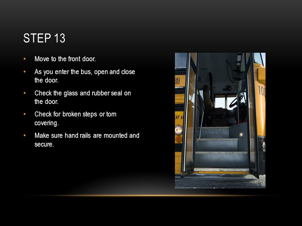 Move to the front door. As you enter the bus, open and close the door. Check the glass and rubber seal on the door. Check for broken steps or torn cov