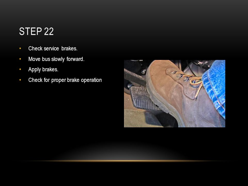 Check service brakes. Move bus slowly forward. Apply brakes. Check for proper brake operation STEP 22