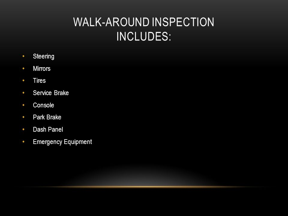 WALK-AROUND INSPECTION INCLUDES: Steering Mirrors Tires Service Brake Console Park Brake Dash Panel Emergency Equipment