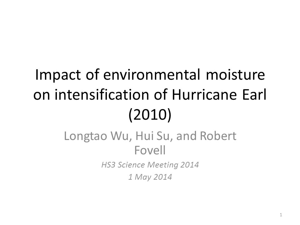 Impact of environmental moisture on intensification of Hurricane Earl (2010) Longtao Wu, Hui Su, and Robert Fovell HS3 Science Meeting 2014 1 May 2014 1