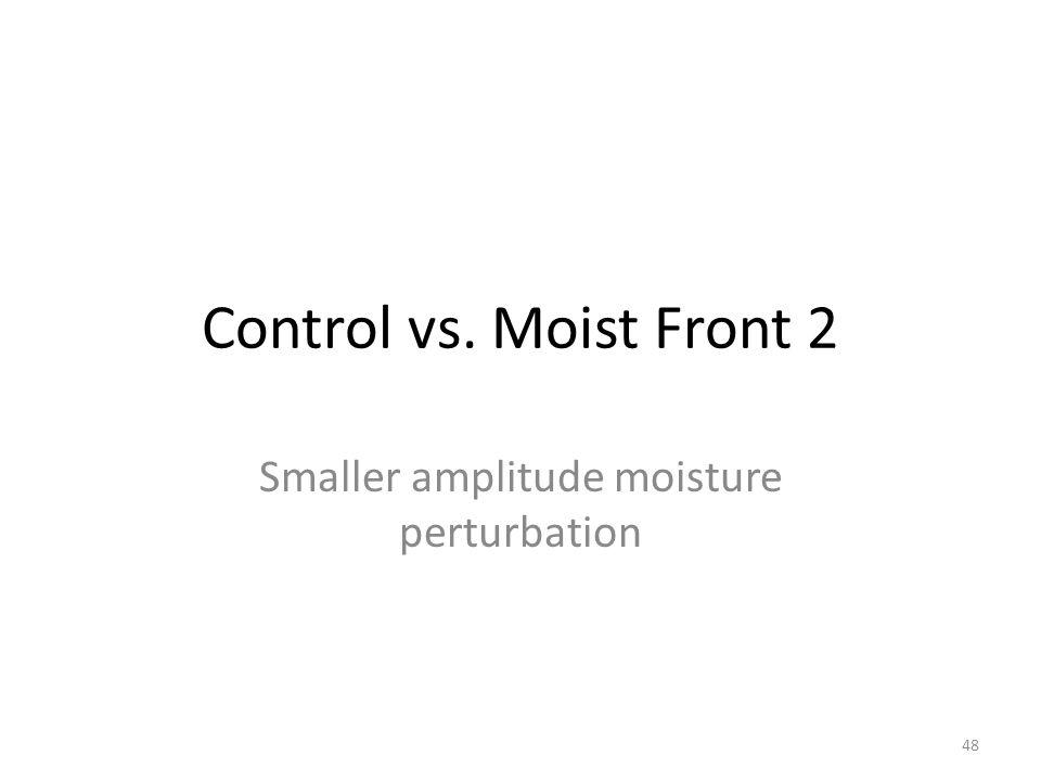 Control vs. Moist Front 2 Smaller amplitude moisture perturbation 48