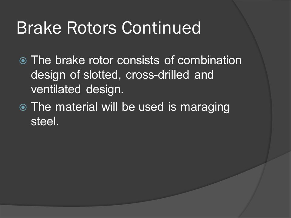 Brake Rotors Continued  The brake rotor consists of combination design of slotted, cross-drilled and ventilated design.