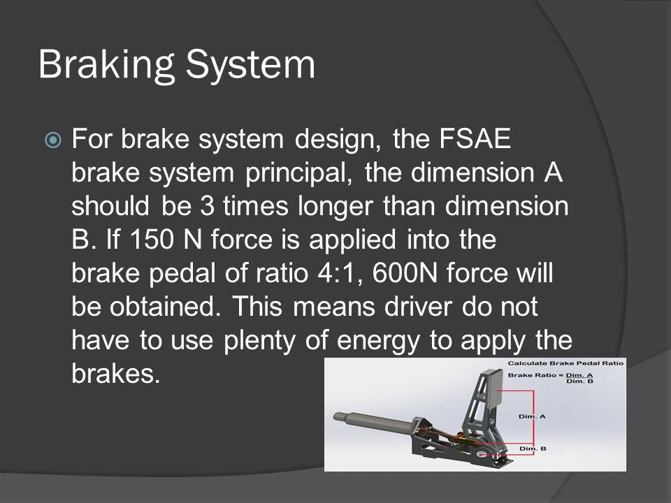 Braking System  For brake system design, the FSAE brake system principal, the dimension A should be 3 times longer than dimension B.