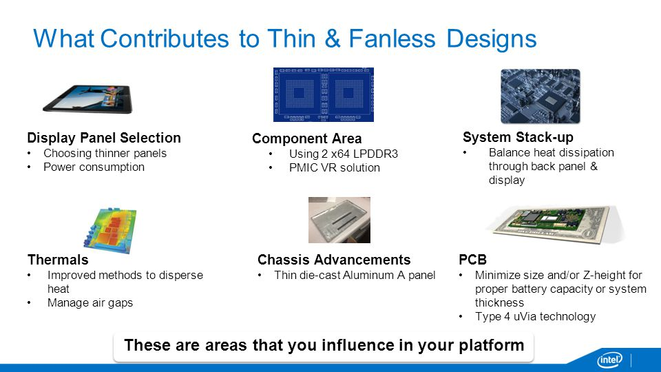 What Contributes to Thin & Fanless Designs Thermals Improved methods to disperse heat Manage air gaps These are areas that you influence in your platform System Stack-up Balance heat dissipation through back panel & display Chassis Advancements Thin die-cast Aluminum A panel PCB Minimize size and/or Z-height for proper battery capacity or system thickness Type 4 uVia technology Component Area Using 2 x64 LPDDR3 PMIC VR solution Display Panel Selection Choosing thinner panels Power consumption