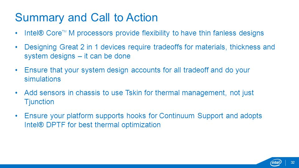 32 Summary and Call to Action Intel® Core TM M processors provide flexibility to have thin fanless designs Designing Great 2 in 1 devices require tradeoffs for materials, thickness and system designs – it can be done Ensure that your system design accounts for all tradeoff and do your simulations Add sensors in chassis to use Tskin for thermal management, not just Tjunction Ensure your platform supports hooks for Continuum Support and adopts Intel® DPTF for best thermal optimization