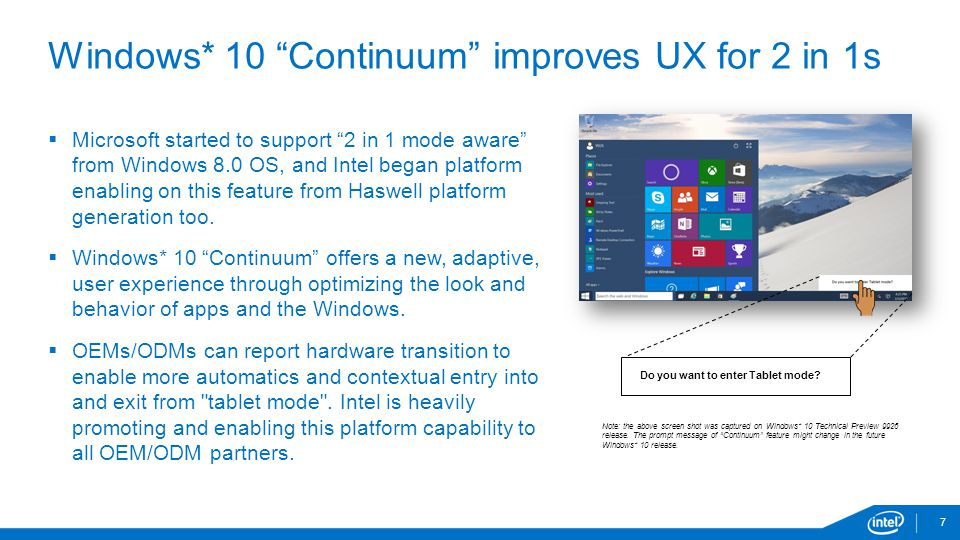 "7 Windows* 10 ""Continuum"" improves UX for 2 in 1s  Microsoft started to support ""2 in 1 mode aware"" from Windows 8.0 OS, and Intel began platform ena"