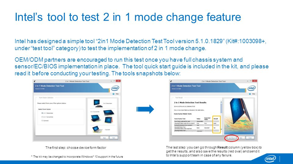 Intel's tool to test 2 in 1 mode change feature Intel has designed a simple tool 2in1 Mode Detection Test Tool version 5.1.0.1829 (Kit#:1003098+, under test tool category) to test the implementation of 2 in 1 mode change.