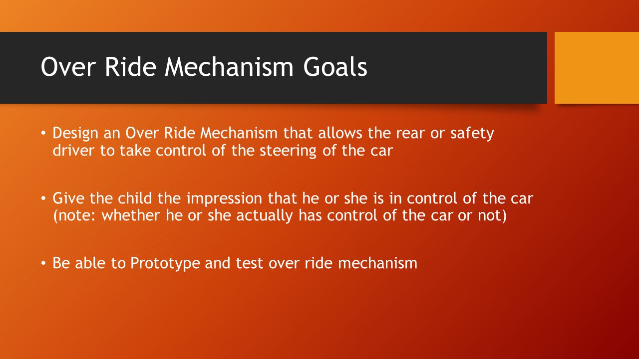 Over Ride Mechanism Goals Design an Over Ride Mechanism that allows the rear or safety driver to take control of the steering of the car Give the child the impression that he or she is in control of the car (note: whether he or she actually has control of the car or not) Be able to Prototype and test over ride mechanism